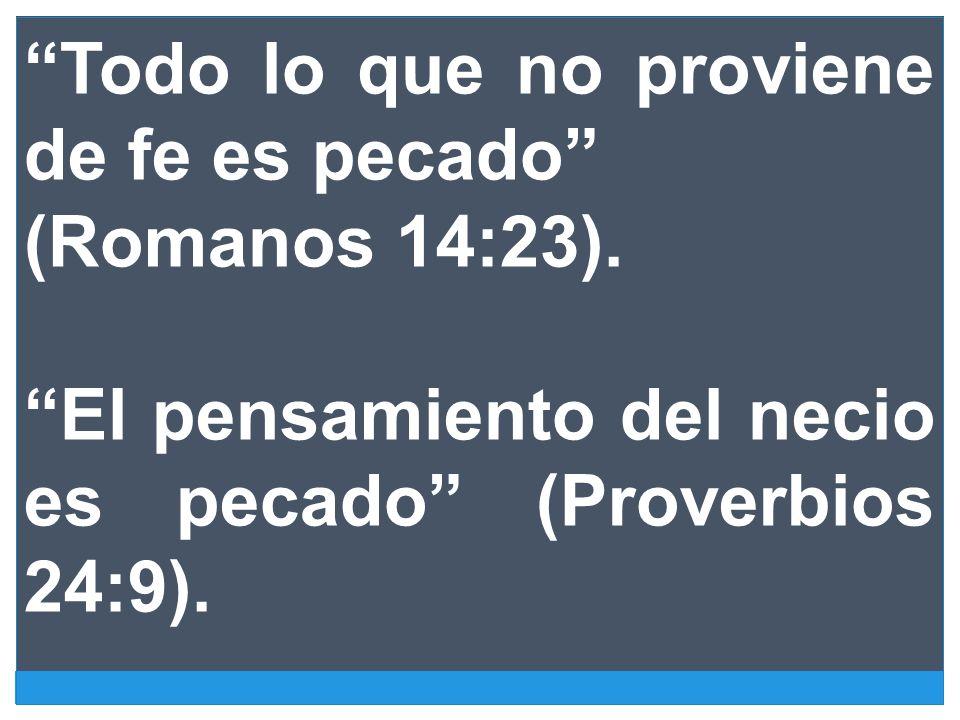 Todo lo que no proviene de fe es pecado (Romanos 14:23). El pensamiento del necio es pecado (Proverbios 24:9).