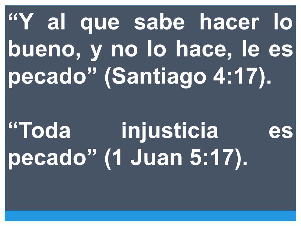 Y al que sabe hacer lo bueno, y no lo hace, le es pecado (Santiago 4:17). Toda injusticia es pecado (1 Juan 5:17).