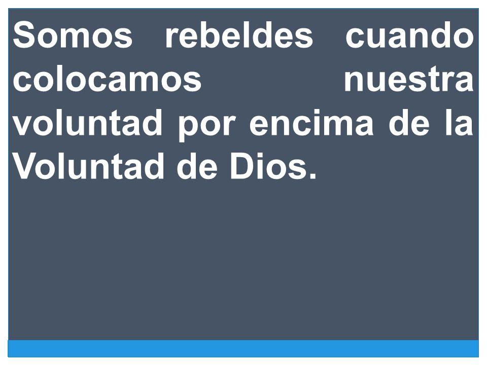 Somos rebeldes cuando colocamos nuestra voluntad por encima de la Voluntad de Dios.