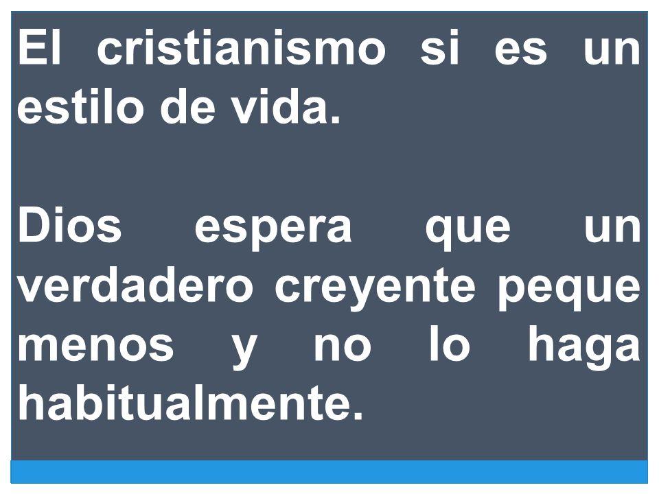 El cristianismo si es un estilo de vida. Dios espera que un verdadero creyente peque menos y no lo haga habitualmente.