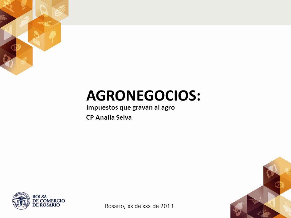 CP Analía Selva AGRONEGOCIOS: Impuestos que gravan al agro Rosario, xx de xxx de 2013