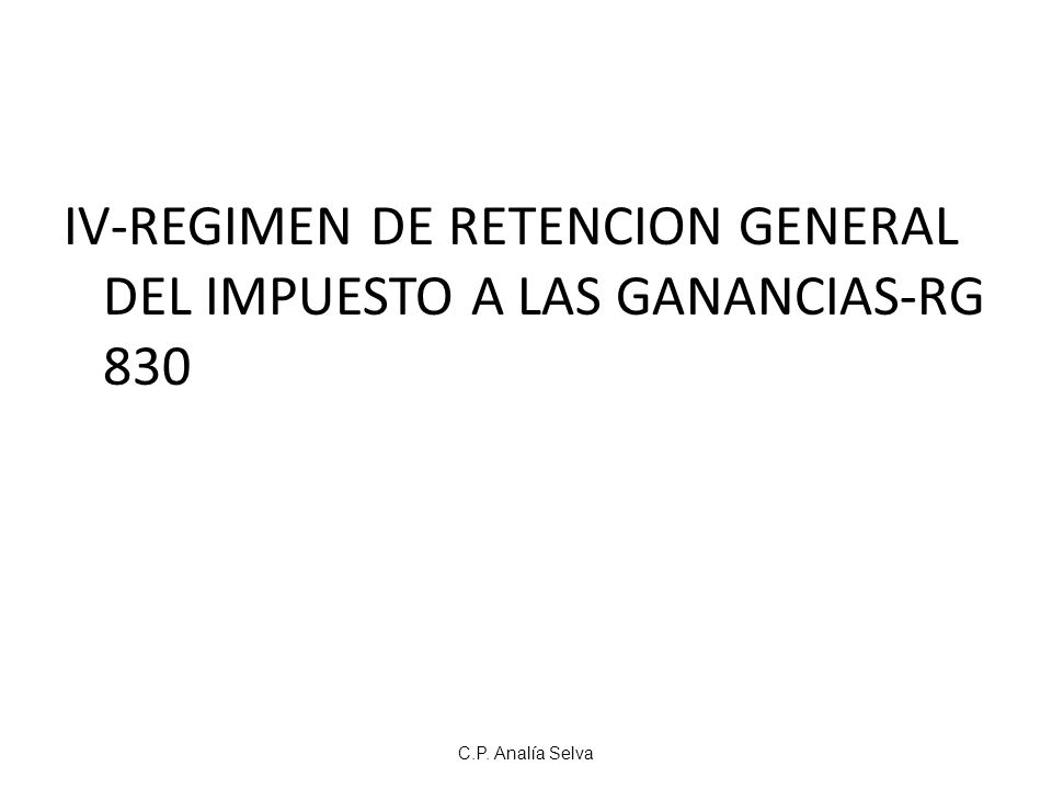 C.P. Analía Selva IV-REGIMEN DE RETENCION GENERAL DEL IMPUESTO A LAS GANANCIAS-RG 830