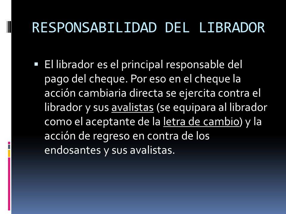 RESPONSABILIDAD DEL LIBRADOR El librador es el principal responsable del pago del cheque. Por eso en el cheque la acción cambiaria directa se ejercita
