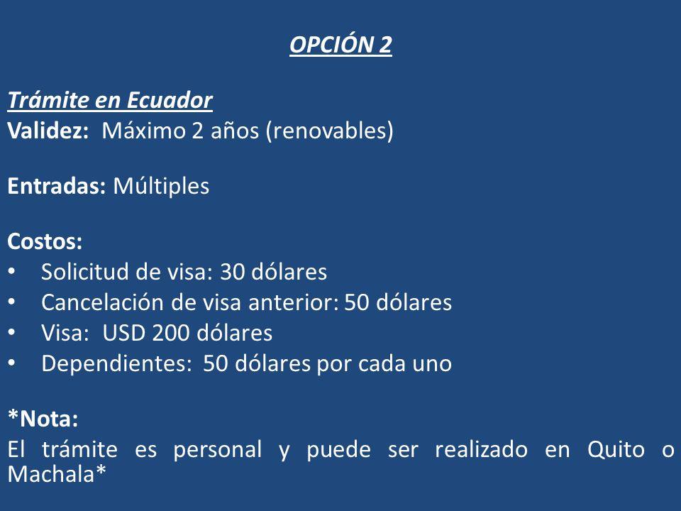 OPCIÓN 2 Trámite en Ecuador Validez: Máximo 2 años (renovables) Entradas: Múltiples Costos: Solicitud de visa: 30 dólares Cancelación de visa anterior