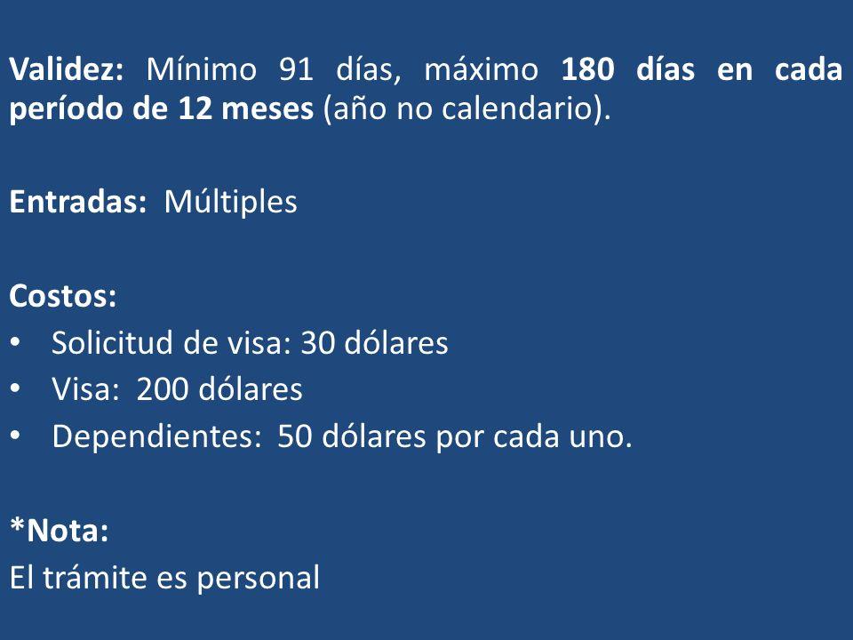 Validez: Mínimo 91 días, máximo 180 días en cada período de 12 meses (año no calendario). Entradas: Múltiples Costos: Solicitud de visa: 30 dólares Vi