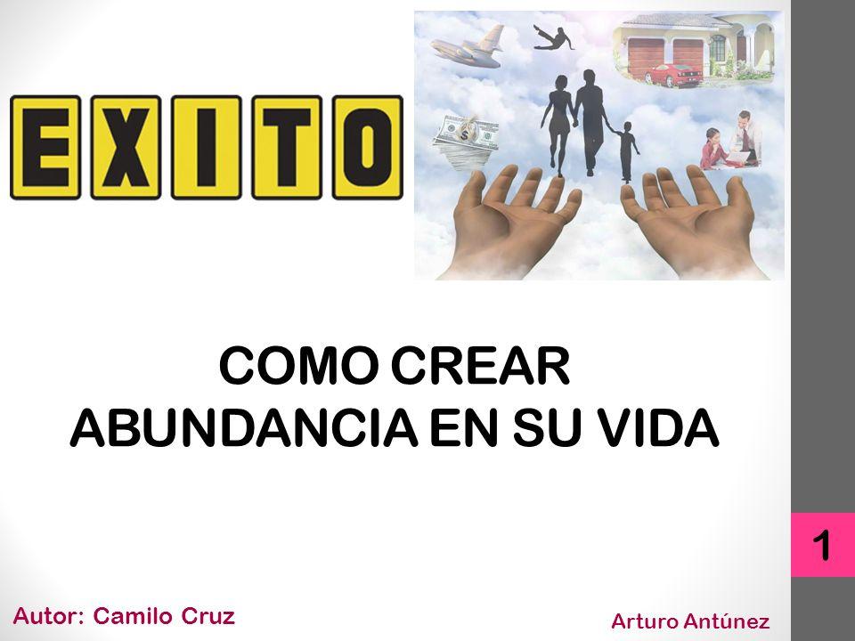 COMO CREAR ABUNDANCIA EN SU VIDA Arturo Antúnez Autor: Camilo Cruz 1
