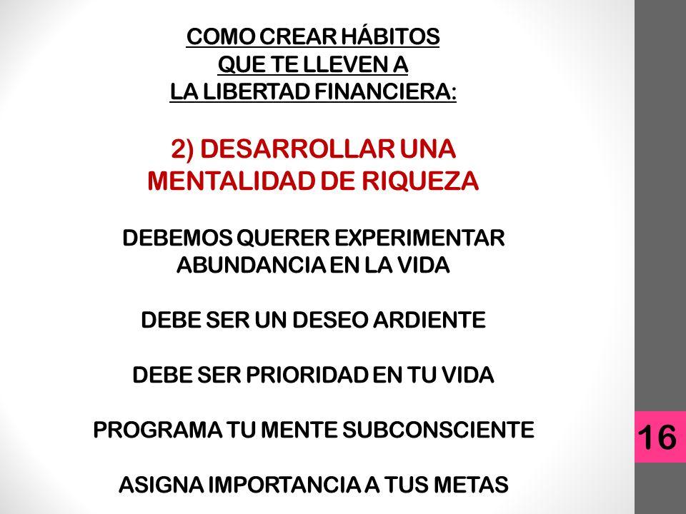 16 COMO CREAR HÁBITOS QUE TE LLEVEN A LA LIBERTAD FINANCIERA: 2) DESARROLLAR UNA MENTALIDAD DE RIQUEZA DEBEMOS QUERER EXPERIMENTAR ABUNDANCIA EN LA VIDA DEBE SER UN DESEO ARDIENTE DEBE SER PRIORIDAD EN TU VIDA PROGRAMA TU MENTE SUBCONSCIENTE ASIGNA IMPORTANCIA A TUS METAS
