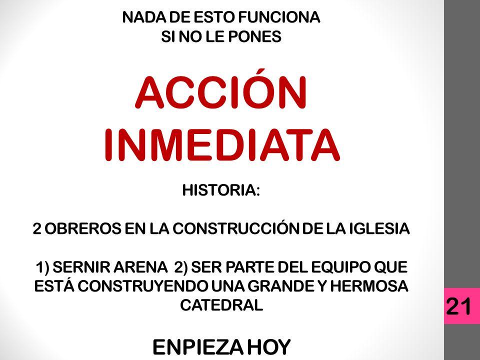 21 NADA DE ESTO FUNCIONA SI NO LE PONES ACCIÓN INMEDIATA HISTORIA: 2 OBREROS EN LA CONSTRUCCIÓN DE LA IGLESIA 1) SERNIR ARENA 2) SER PARTE DEL EQUIPO QUE ESTÁ CONSTRUYENDO UNA GRANDE Y HERMOSA CATEDRAL ENPIEZA HOY