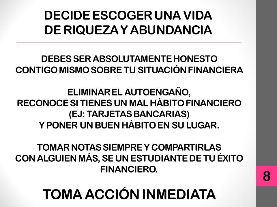 DECIDE ESCOGER UNA VIDA DE RIQUEZA Y ABUNDANCIA 8 DEBES SER ABSOLUTAMENTE HONESTO CONTIGO MISMO SOBRE TU SITUACIÓN FINANCIERA ELIMINAR EL AUTOENGAÑO, RECONOCE SI TIENES UN MAL HÁBITO FINANCIERO (EJ: TARJETAS BANCARIAS) Y PONER UN BUEN HÁBITO EN SU LUGAR.