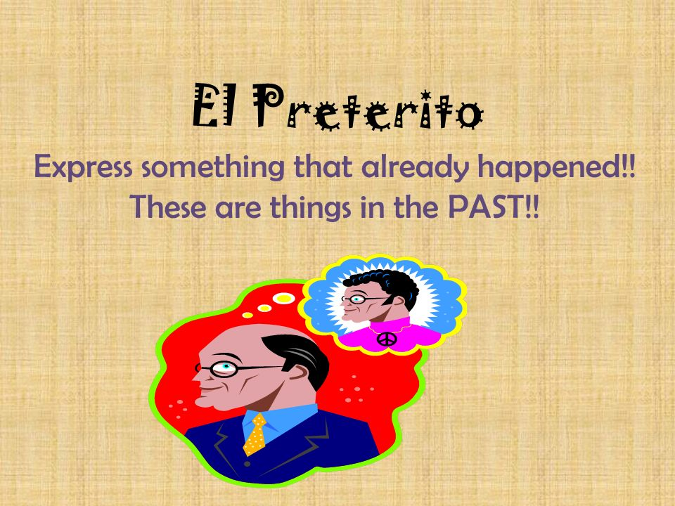 El Preterito Express something that already happened!! These are things in the PAST!!