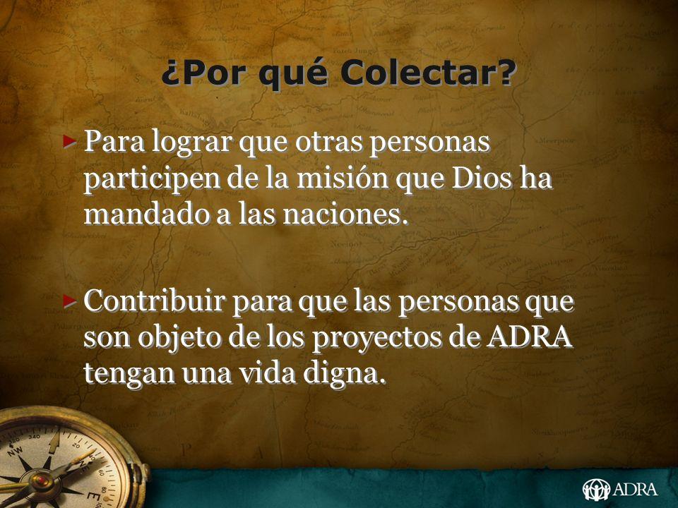 ¿Por qué Colectar? Para lograr que otras personas participen de la misión que Dios ha mandado a las naciones. Contribuir para que las personas que son