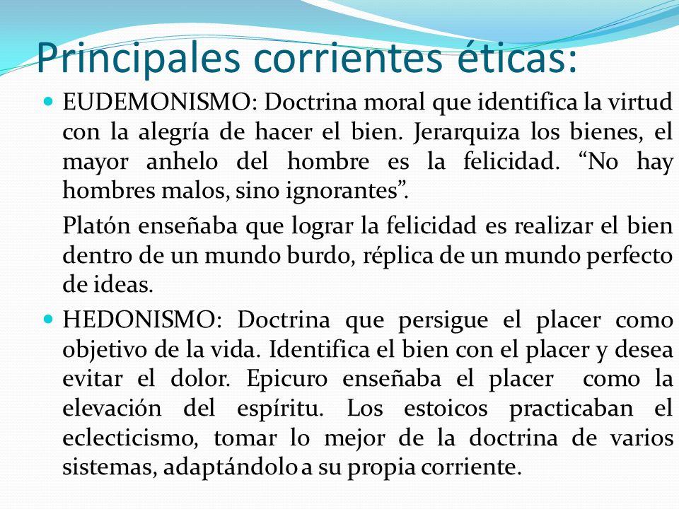 Principales corrientes éticas: EUDEMONISMO: Doctrina moral que identifica la virtud con la alegría de hacer el bien. Jerarquiza los bienes, el mayor a