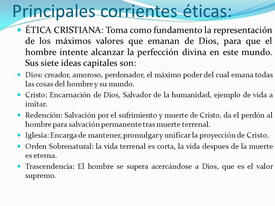 Principales corrientes éticas: ÉTICA CRISTIANA: Toma como fundamento la representación de los máximos valores que emanan de Dios, para que el hombre i