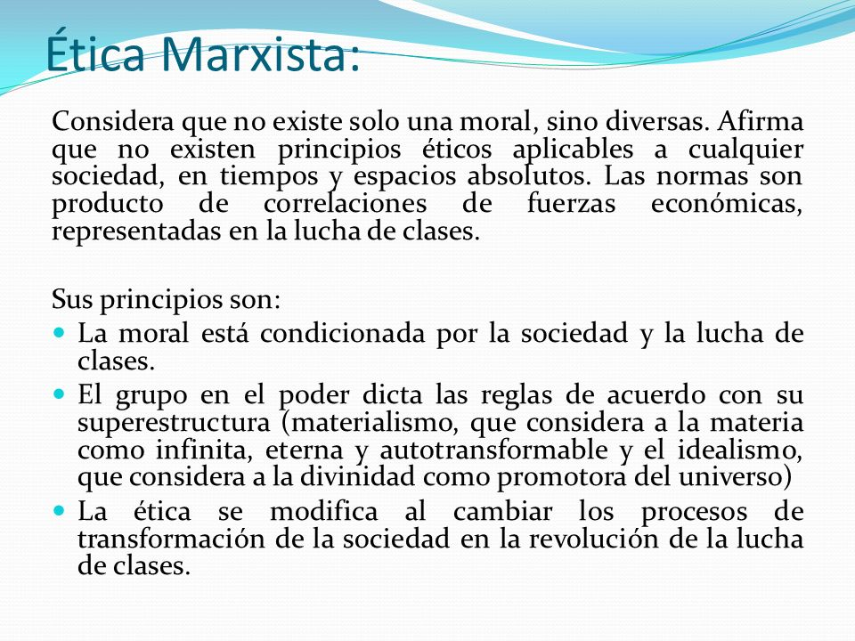 Ética Marxista: Considera que no existe solo una moral, sino diversas. Afirma que no existen principios éticos aplicables a cualquier sociedad, en tie