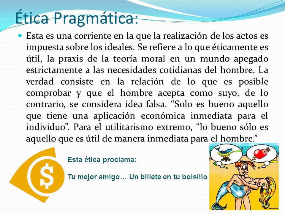 Ética Pragmática: Esta es una corriente en la que la realización de los actos es impuesta sobre los ideales. Se refiere a lo que éticamente es útil, l