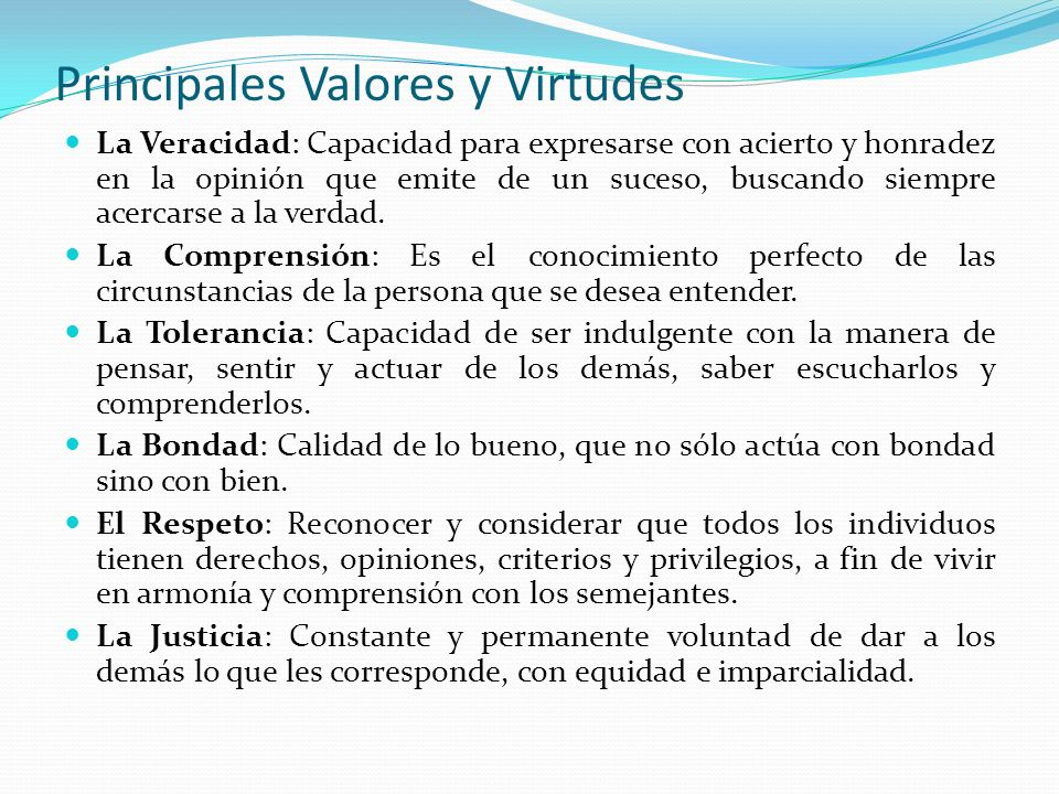 Principales Valores y Virtudes La Veracidad: Capacidad para expresarse con acierto y honradez en la opinión que emite de un suceso, buscando siempre a