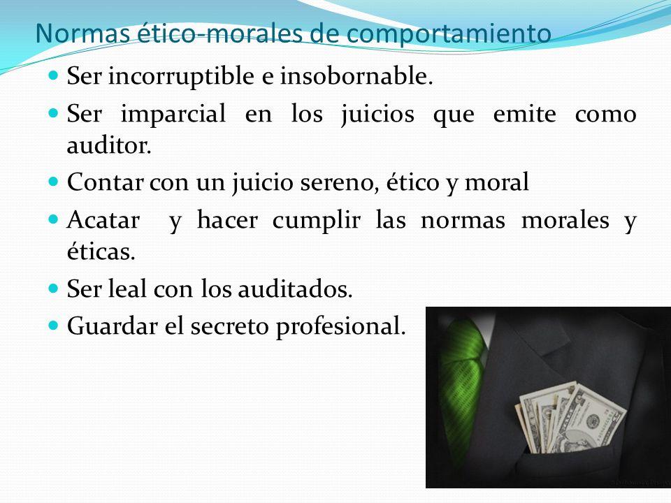 Normas ético-morales de comportamiento Ser incorruptible e insobornable. Ser imparcial en los juicios que emite como auditor. Contar con un juicio ser