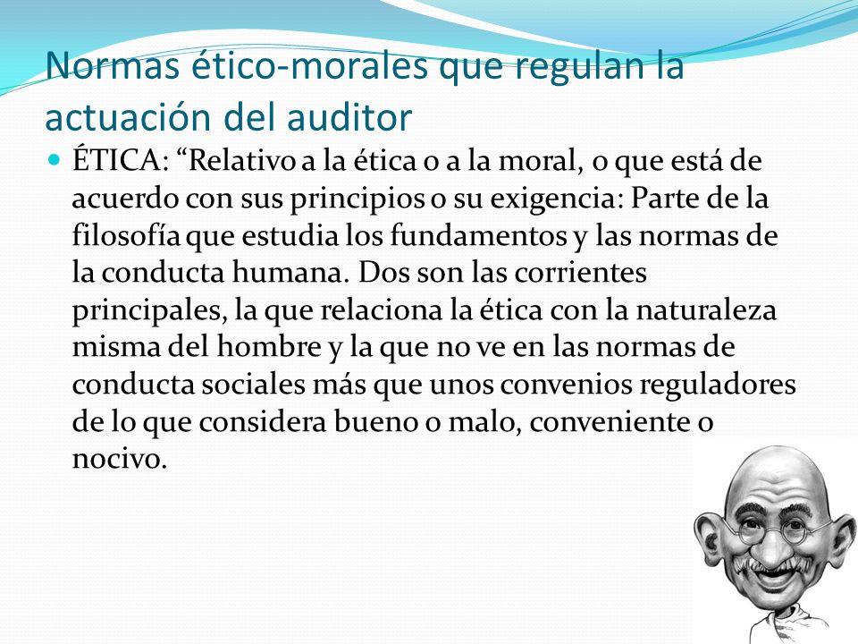 Normas ético-morales que regulan la actuación del auditor ÉTICA: Relativo a la ética o a la moral, o que está de acuerdo con sus principios o su exige