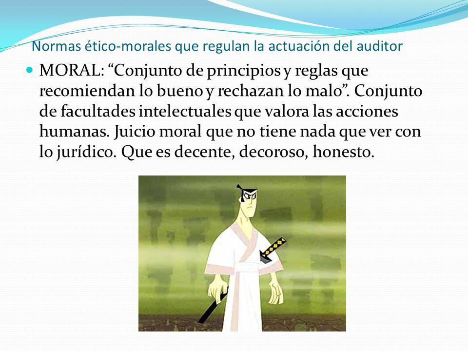 Normas ético-morales que regulan la actuación del auditor MORAL: Conjunto de principios y reglas que recomiendan lo bueno y rechazan lo malo. Conjunto