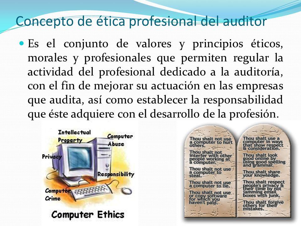 Concepto de ética profesional del auditor Es el conjunto de valores y principios éticos, morales y profesionales que permiten regular la actividad del