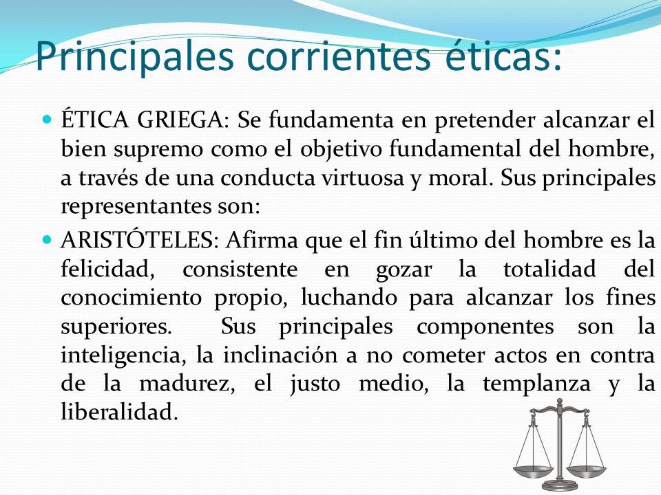 Principales corrientes éticas: ÉTICA GRIEGA: Se fundamenta en pretender alcanzar el bien supremo como el objetivo fundamental del hombre, a través de