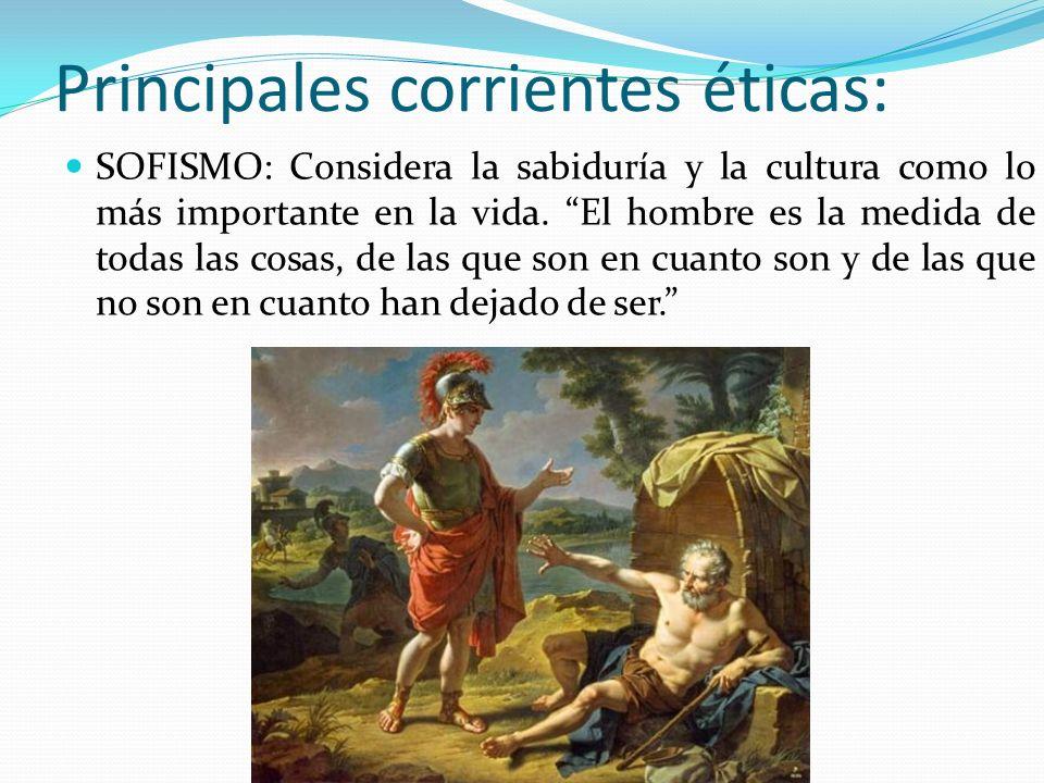 Principales corrientes éticas: SOFISMO: Considera la sabiduría y la cultura como lo más importante en la vida. El hombre es la medida de todas las cos