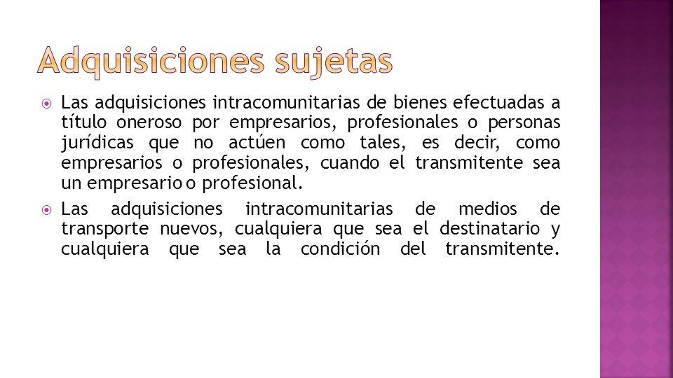 Las adquisiciones intracomunitarias de bienes efectuadas a título oneroso por empresarios, profesionales o personas jurídicas que no actúen como tales, es decir, como empresarios o profesionales, cuando el transmitente sea un empresario o profesional.