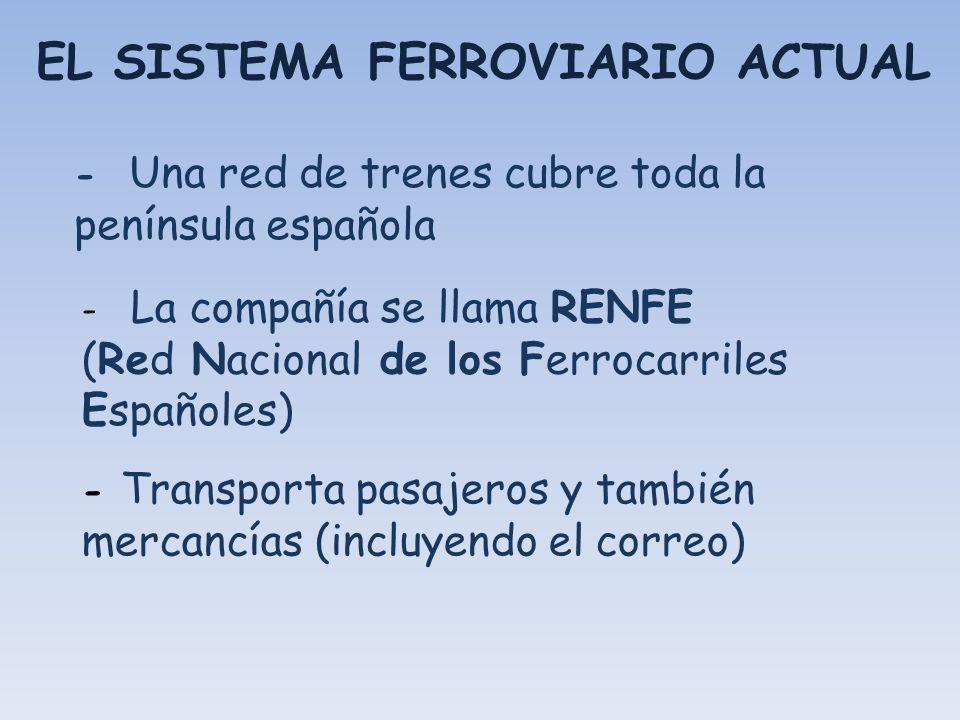 EL SISTEMA FERROVIARIO ACTUAL - Una red de trenes cubre toda la península española - La compañía se llama RENFE (Red Nacional de los Ferrocarriles Esp