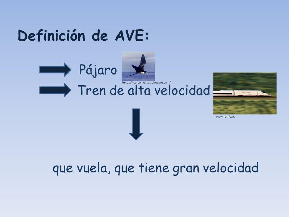 Definición de AVE: que vuela, que tiene gran velocidad Pájaro Tren de alta velocidad http://licorconversos.blogspot.com/ www.renfe.es