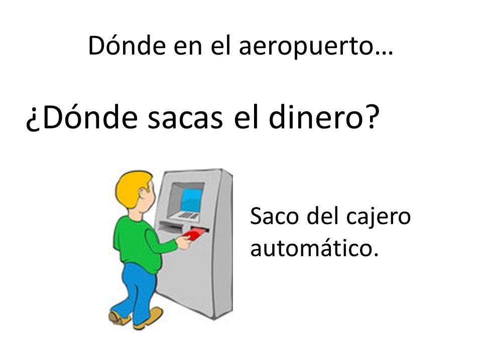 Dónde en el aeropuerto… ¿Dónde sacas el dinero? Saco del cajero automático.