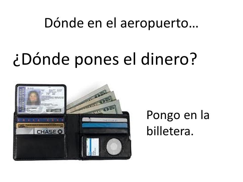 Dónde en el aeropuerto… ¿Dónde pones el dinero? Pongo en la billetera.