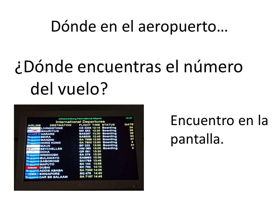 Dónde en el aeropuerto… ¿Dónde encuentras el número del vuelo? Encuentro en la pantalla.