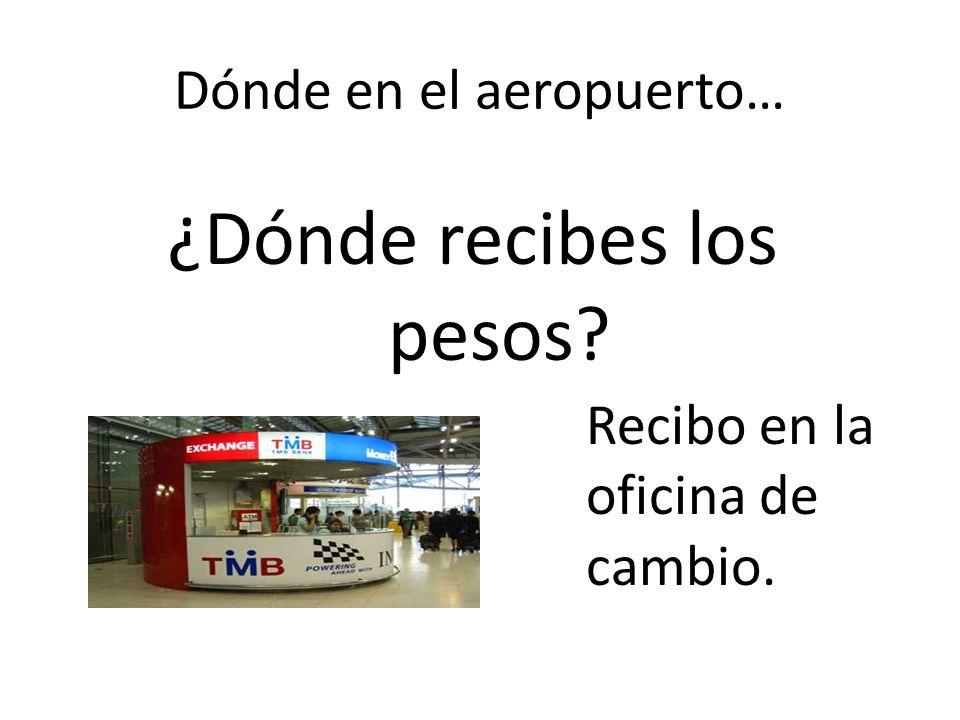 Dónde en el aeropuerto… ¿Dónde recibes los pesos? Recibo en la oficina de cambio.