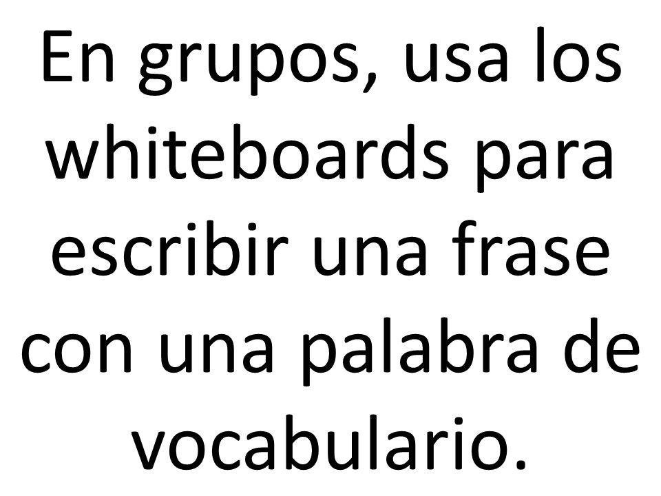 En grupos, usa los whiteboards para escribir una frase con una palabra de vocabulario.