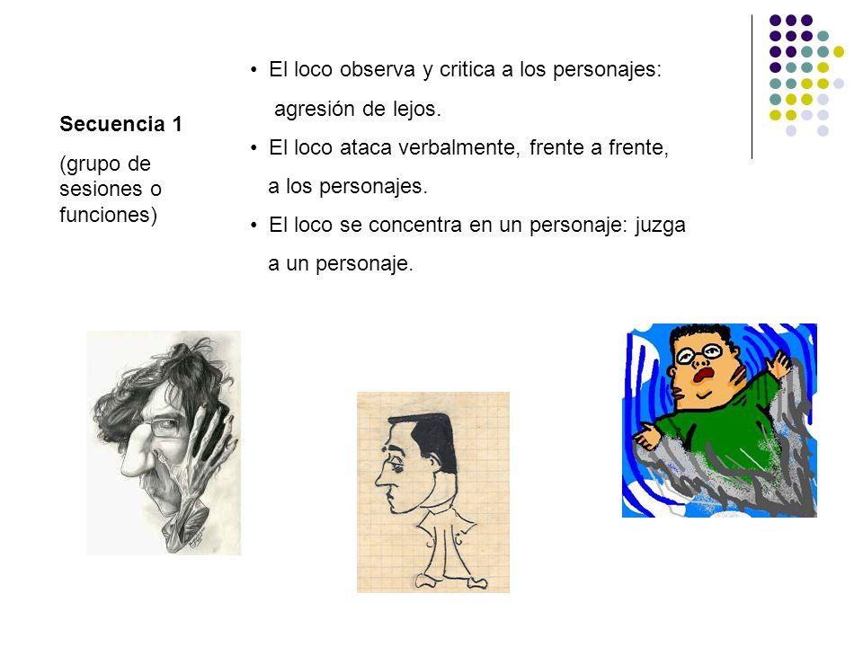 Secuencia 1 (grupo de sesiones o funciones) El loco observa y critica a los personajes: agresión de lejos. El loco ataca verbalmente, frente a frente,