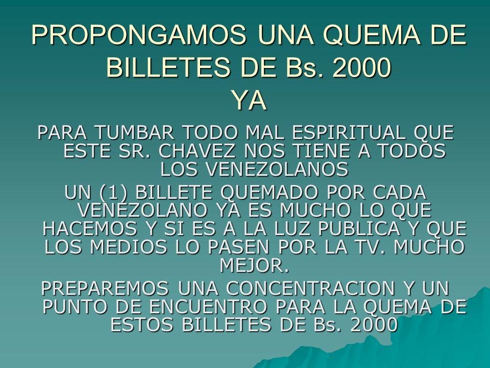 PROPONGAMOS UNA QUEMA DE BILLETES DE Bs. 2000 YA PARA TUMBAR TODO MAL ESPIRITUAL QUE ESTE SR. CHAVEZ NOS TIENE A TODOS LOS VENEZOLANOS UN (1) BILLETE