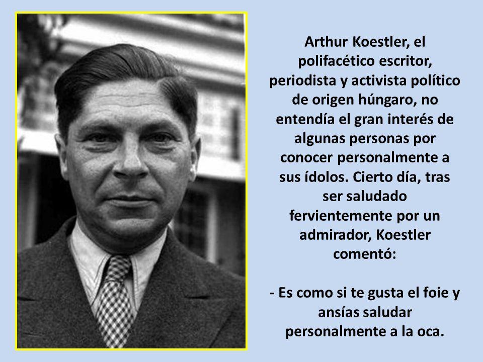 Arthur Koestler, el polifacético escritor, periodista y activista político de origen húngaro, no entendía el gran interés de algunas personas por conocer personalmente a sus ídolos.