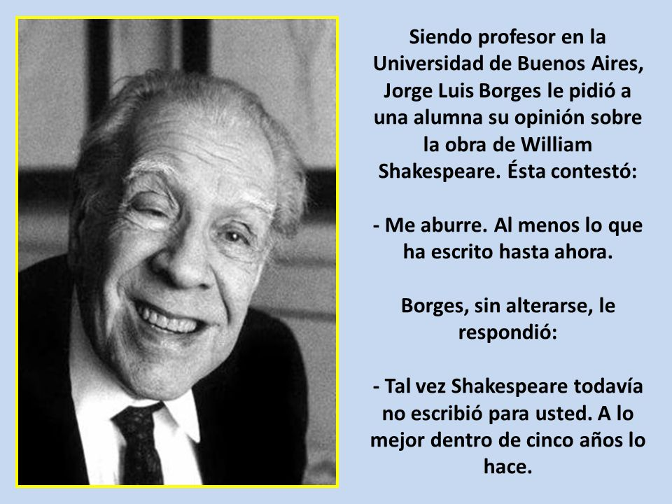 Siendo profesor en la Universidad de Buenos Aires, Jorge Luis Borges le pidió a una alumna su opinión sobre la obra de William Shakespeare.