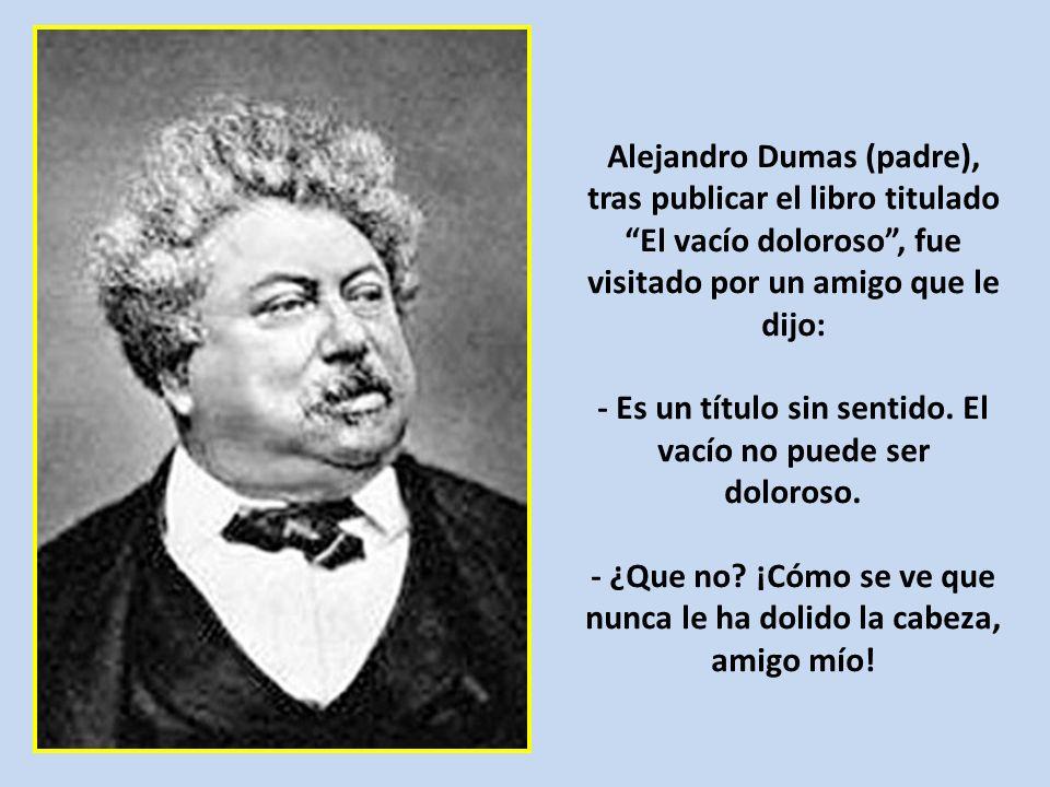 Alejandro Dumas (padre), tras publicar el libro titulado El vacío doloroso, fue visitado por un amigo que le dijo: - Es un título sin sentido.