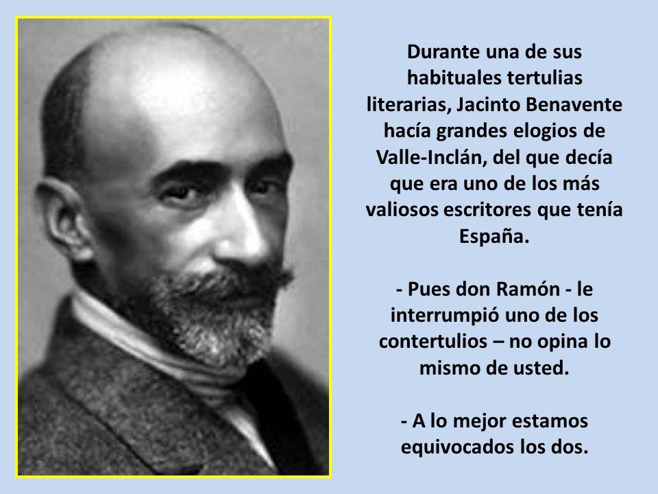Durante una de sus habituales tertulias literarias, Jacinto Benavente hacía grandes elogios de Valle-Inclán, del que decía que era uno de los más valiosos escritores que tenía España.