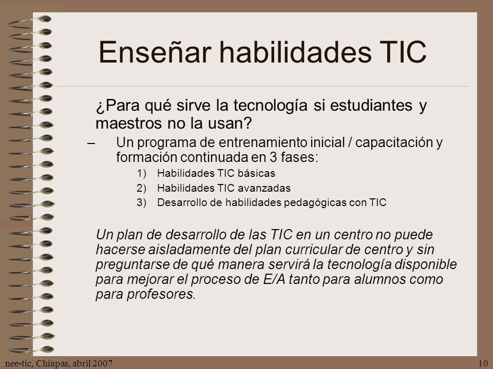 nee-tic, Chiapas, abril 200710 Enseñar habilidades TIC ¿Para qué sirve la tecnología si estudiantes y maestros no la usan? –Un programa de entrenamien