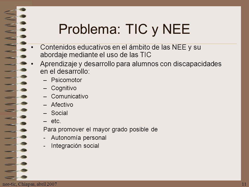 nee-tic, Chiapas, abril 200711 Problema: TIC y NEE Contenidos educativos en el ámbito de las NEE y su abordaje mediante el uso de las TIC Aprendizaje