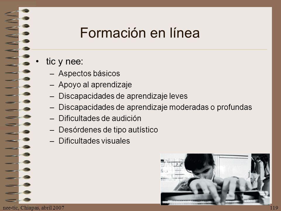 nee-tic, Chiapas, abril 2007119 Formación en línea tic y nee: –Aspectos básicos –Apoyo al aprendizaje –Discapacidades de aprendizaje leves –Discapacid