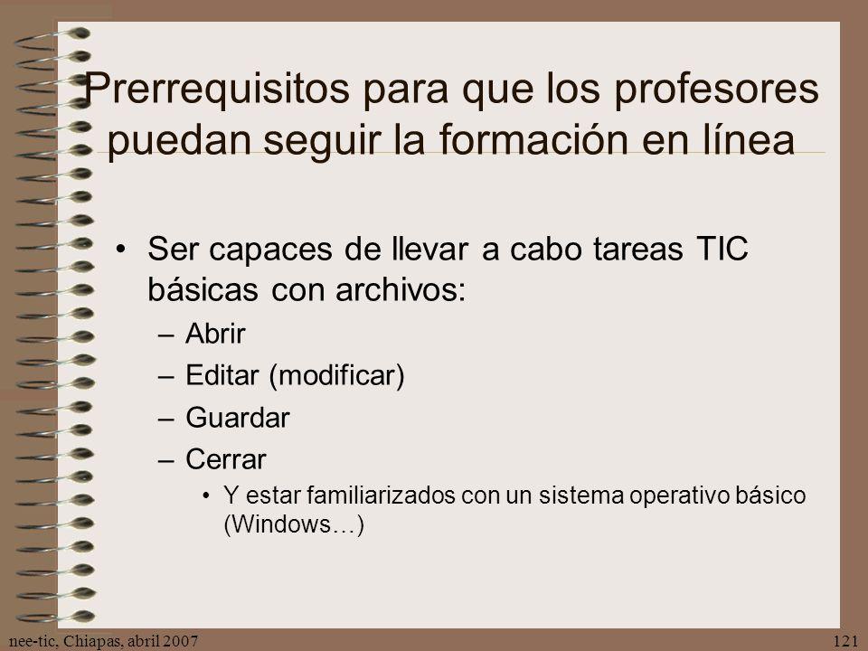 nee-tic, Chiapas, abril 2007121 Prerrequisitos para que los profesores puedan seguir la formación en línea Ser capaces de llevar a cabo tareas TIC bás