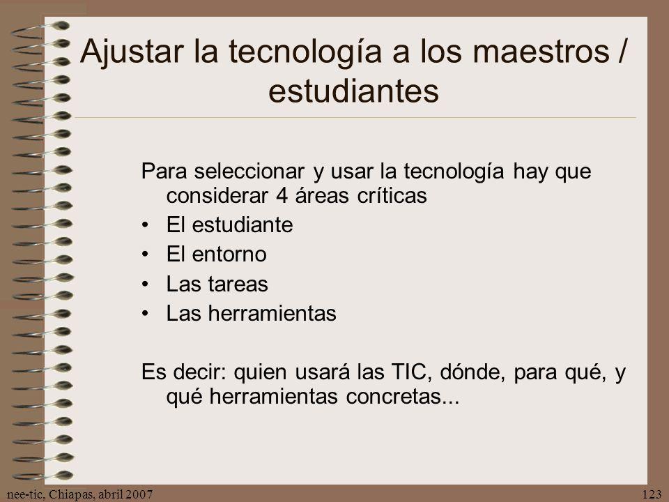 nee-tic, Chiapas, abril 2007123 Ajustar la tecnología a los maestros / estudiantes Para seleccionar y usar la tecnología hay que considerar 4 áreas cr