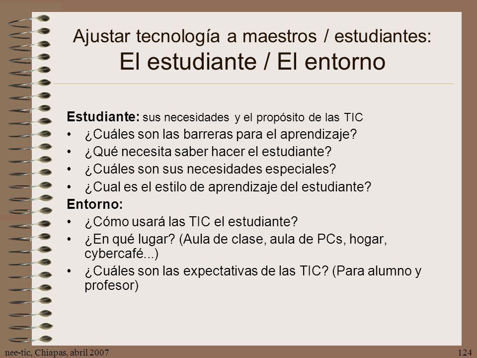 nee-tic, Chiapas, abril 2007124 Ajustar tecnología a maestros / estudiantes: El estudiante / El entorno Estudiante: sus necesidades y el propósito de