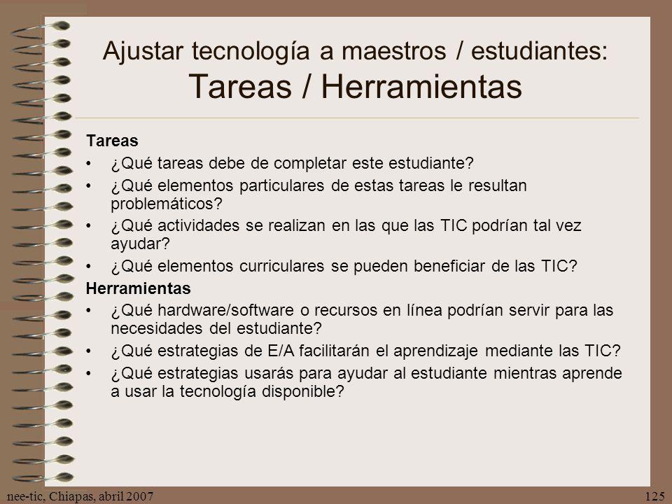 nee-tic, Chiapas, abril 2007125 Ajustar tecnología a maestros / estudiantes: Tareas / Herramientas Tareas ¿Qué tareas debe de completar este estudiant