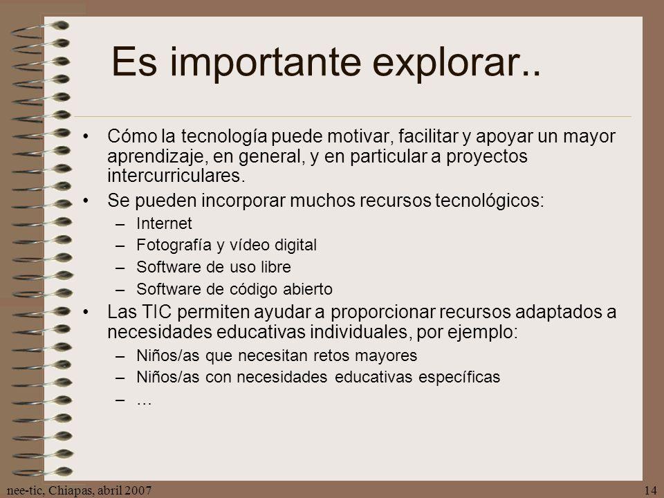 nee-tic, Chiapas, abril 200714 Es importante explorar.. Cómo la tecnología puede motivar, facilitar y apoyar un mayor aprendizaje, en general, y en pa