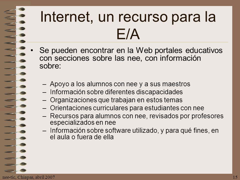 nee-tic, Chiapas, abril 200715 Internet, un recurso para la E/A Se pueden encontrar en la Web portales educativos con secciones sobre las nee, con inf