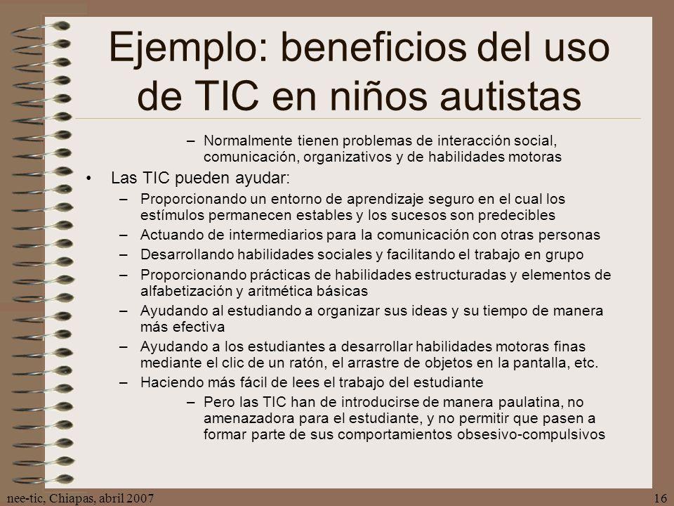 nee-tic, Chiapas, abril 200716 Ejemplo: beneficios del uso de TIC en niños autistas –Normalmente tienen problemas de interacción social, comunicación,